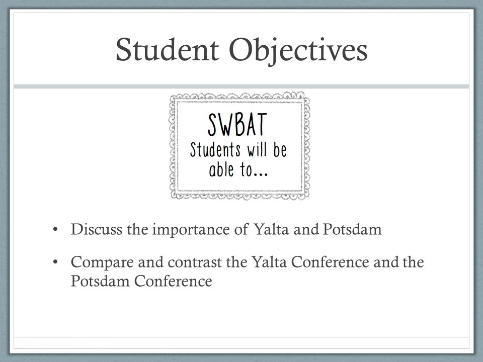 Student Objectives Discuss the importance of Yalta and Potsdam Compare and contrast the Yalta Conference and the Potsdam Conference