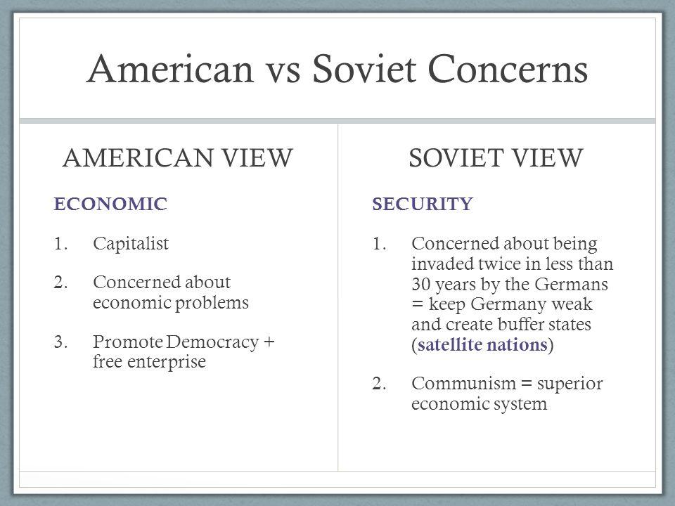 American vs Soviet Concerns AMERICAN VIEW ECONOMIC 1. Capitalist 2. Concerned about economic problems 3. Promote Democracy + free enterprise SOVIET VI