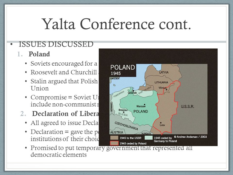 Yalta Conference cont. ISSUES DISCUSSED 1.Poland Soviets encouraged for a Polish Communist gov't Roosevelt and Churchill argued that government should