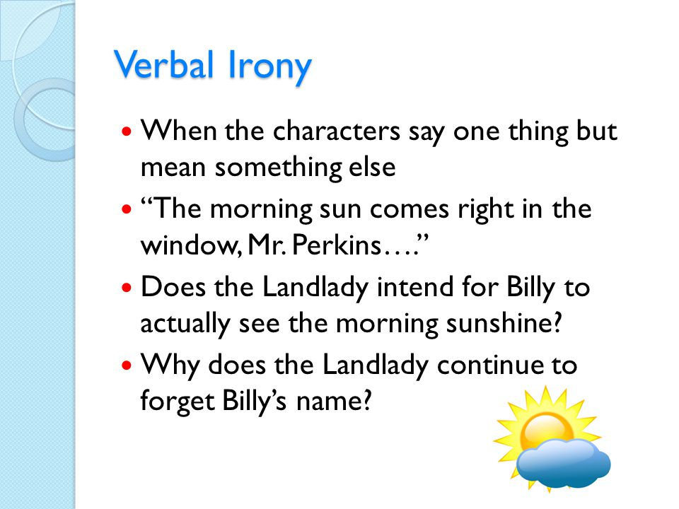 """Verbal Irony When the characters say one thing but mean something else """"The morning sun comes right in the window, Mr. Perkins…."""" Does the Landlady in"""