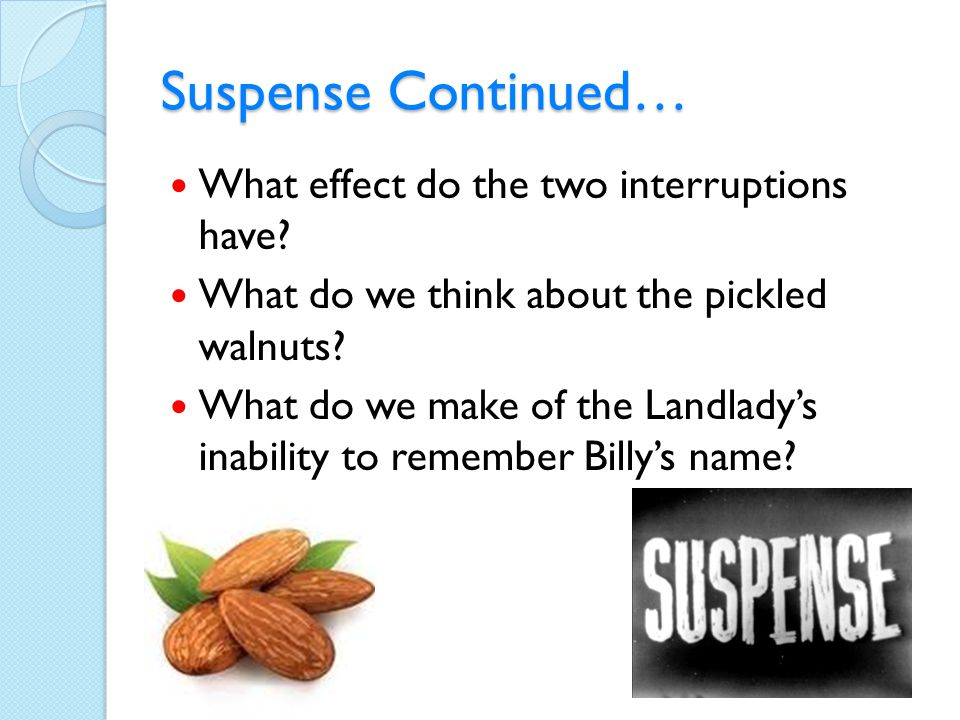 Suspense Continued… What effect do the two interruptions have? What do we think about the pickled walnuts? What do we make of the Landlady's inability
