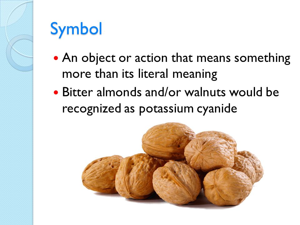 Symbol An object or action that means something more than its literal meaning Bitter almonds and/or walnuts would be recognized as potassium cyanide