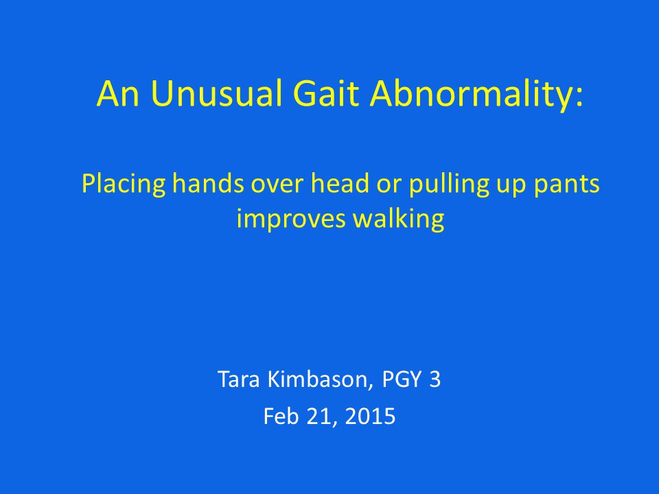 An Unusual Gait Abnormality: Placing hands over head or pulling up pants improves walking Tara Kimbason, PGY 3 Feb 21, 2015