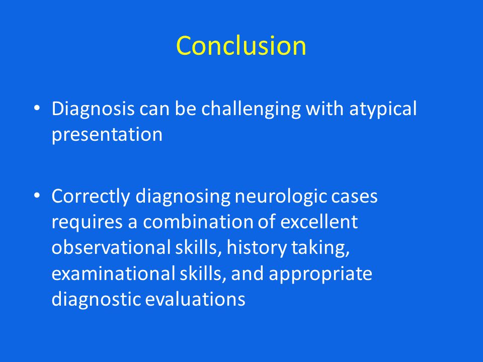 Conclusion Diagnosis can be challenging with atypical presentation Correctly diagnosing neurologic cases requires a combination of excellent observational skills, history taking, examinational skills, and appropriate diagnostic evaluations