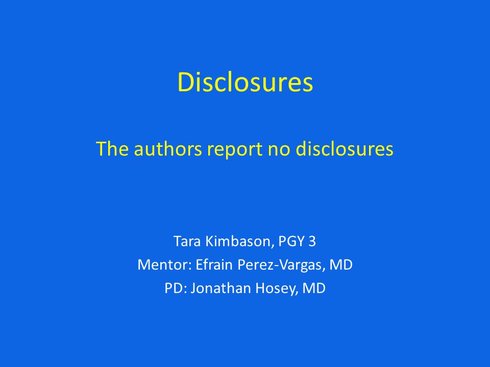 Disclosures The authors report no disclosures Tara Kimbason, PGY 3 Mentor: Efrain Perez-Vargas, MD PD: Jonathan Hosey, MD
