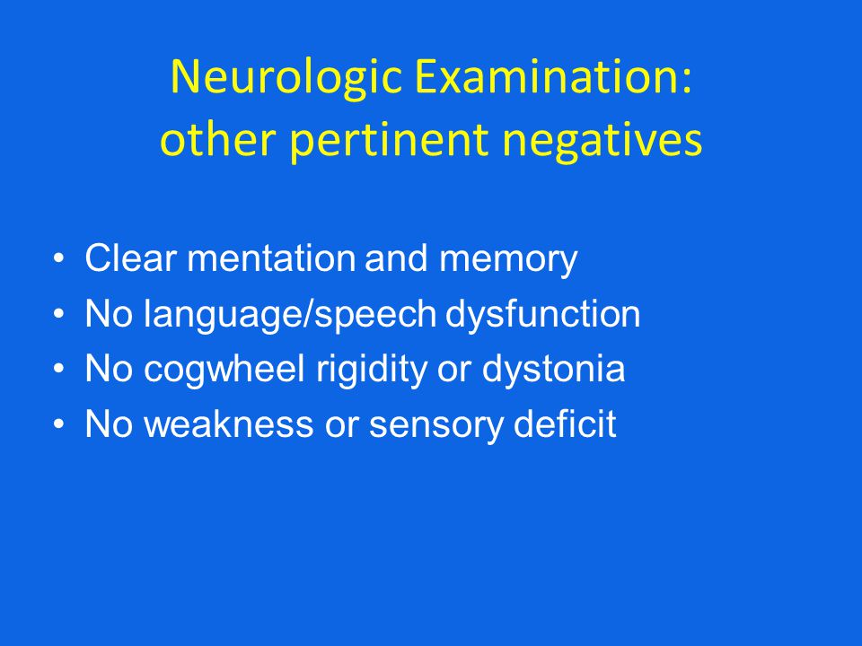 Neurologic Examination: other pertinent negatives Clear mentation and memory No language/speech dysfunction No cogwheel rigidity or dystonia No weakness or sensory deficit