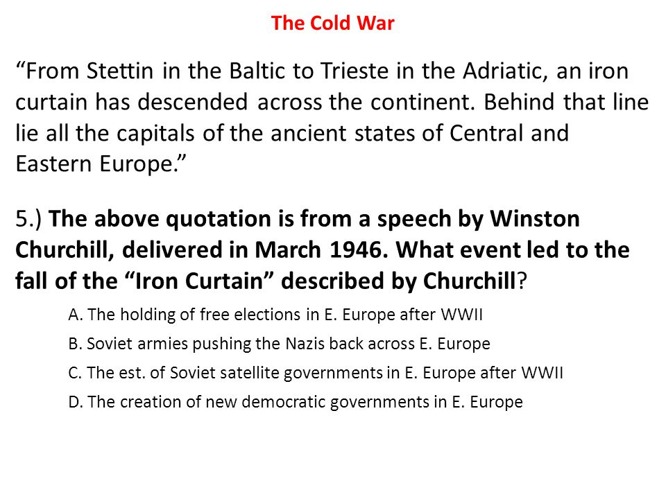 "5.) The above quotation is from a speech by Winston Churchill, delivered in March 1946. What event led to the fall of the ""Iron Curtain"" described by"