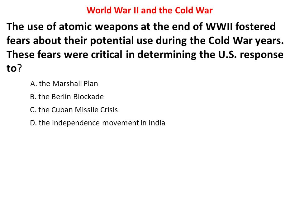The use of atomic weapons at the end of WWII fostered fears about their potential use during the Cold War years. These fears were critical in determin