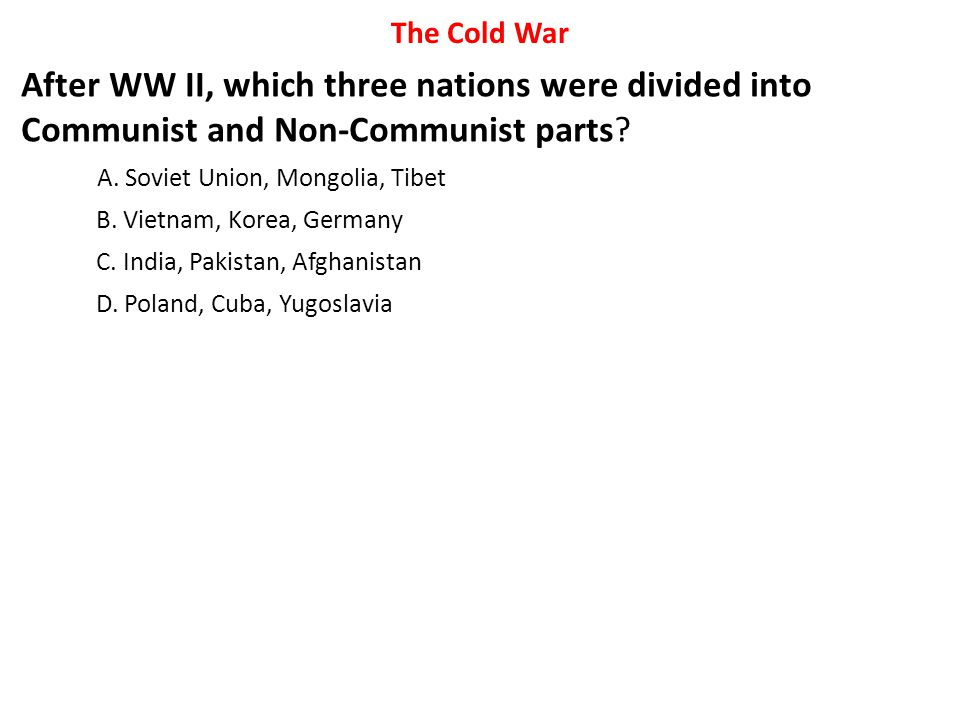 After WW II, which three nations were divided into Communist and Non-Communist parts? A. Soviet Union, Mongolia, Tibet B. Vietnam, Korea, Germany C. I