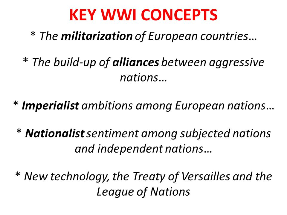 KEY WWI CONCEPTS * The militarization of European countries… * Imperialist ambitions among European nations… * The build-up of alliances between aggre