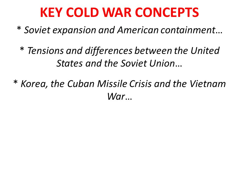 KEY COLD WAR CONCEPTS * Soviet expansion and American containment… * Tensions and differences between the United States and the Soviet Union… * Korea,