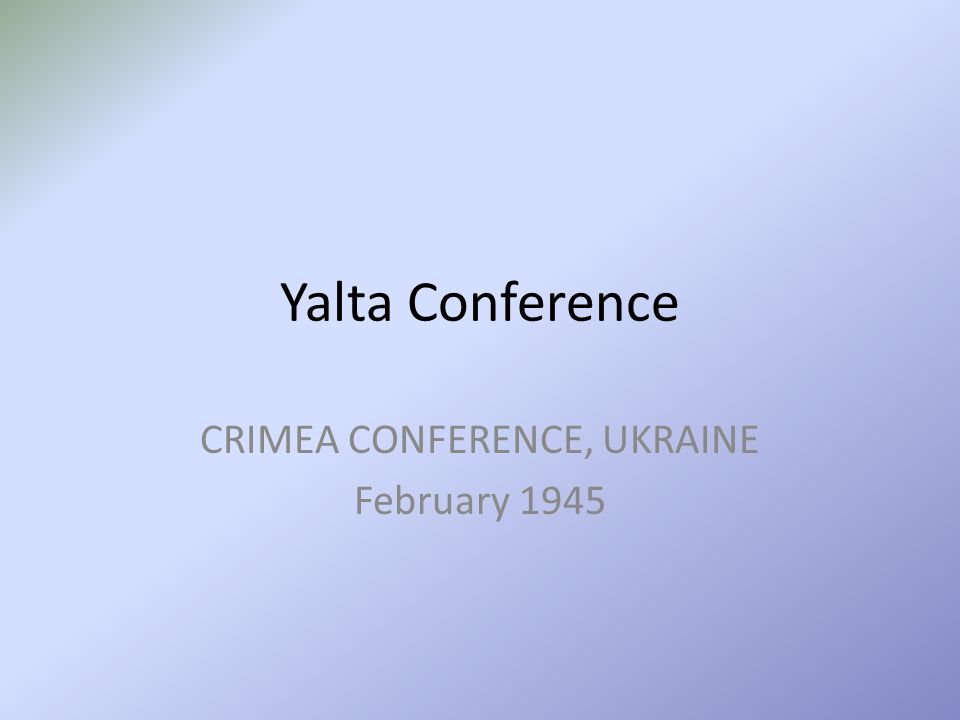 Yalta Conference CRIMEA CONFERENCE, UKRAINE February 1945