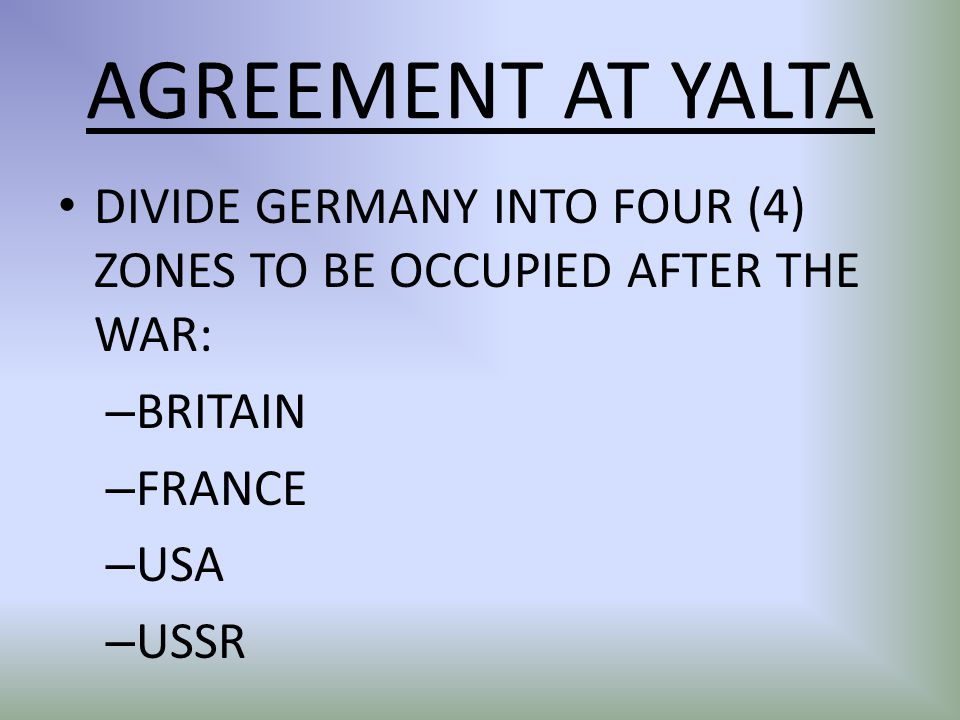 AGREEMENT AT YALTA DIVIDE GERMANY INTO FOUR (4) ZONES TO BE OCCUPIED AFTER THE WAR: – BRITAIN – FRANCE – USA – USSR