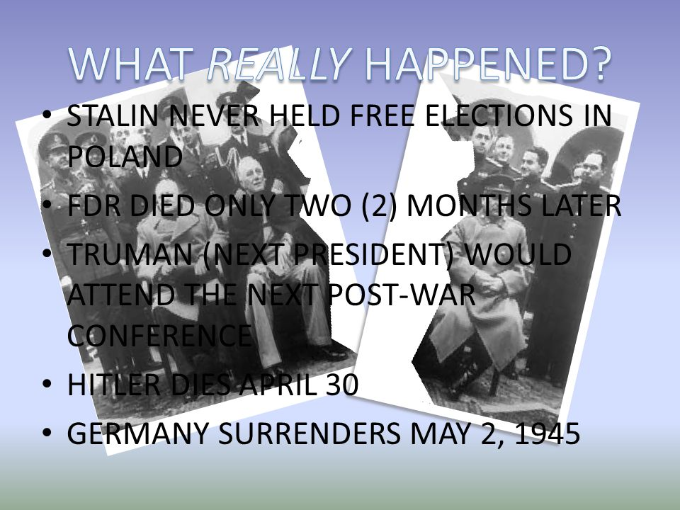 STALIN NEVER HELD FREE ELECTIONS IN POLAND FDR DIED ONLY TWO (2) MONTHS LATER TRUMAN (NEXT PRESIDENT) WOULD ATTEND THE NEXT POST-WAR CONFERENCE HITLER DIES APRIL 30 GERMANY SURRENDERS MAY 2, 1945