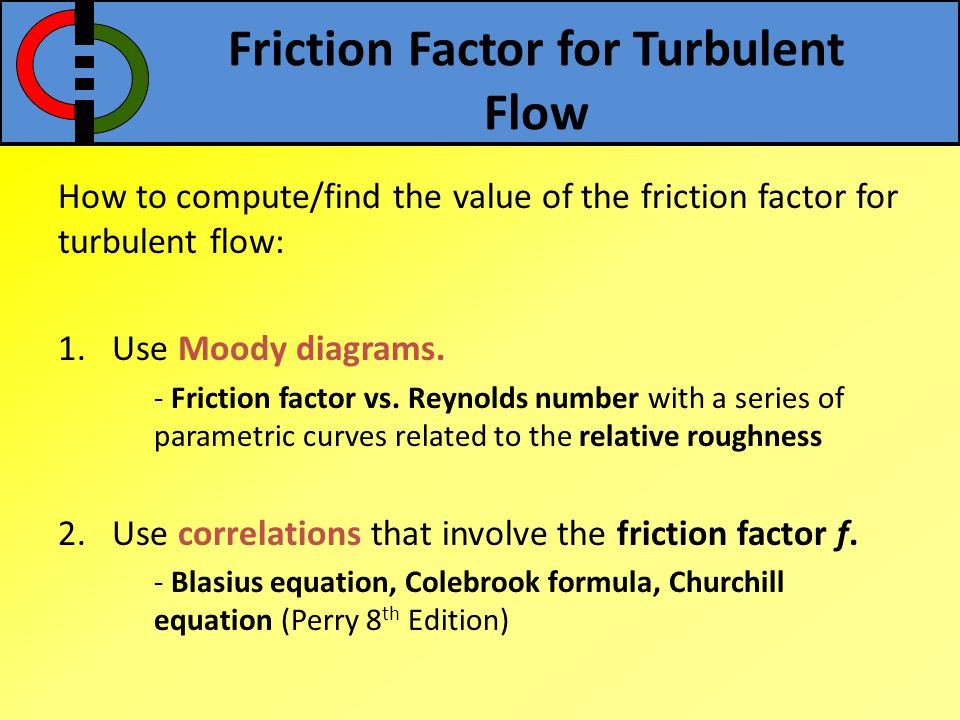 Friction Factor for Turbulent Flow How to compute/find the value of the friction factor for turbulent flow: 1.Use Moody diagrams. - Friction factor vs