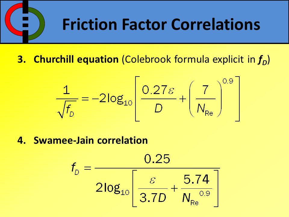 3.Churchill equation (Colebrook formula explicit in f D ) 4.Swamee-Jain correlation Friction Factor Correlations