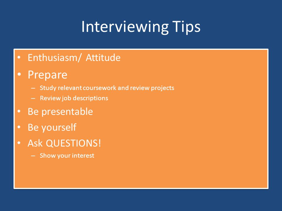 Interviewing Tips Enthusiasm/ Attitude Prepare – Study relevant coursework and review projects – Review job descriptions Be presentable Be yourself As