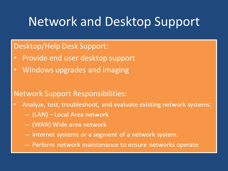 Network and Desktop Support Desktop/Help Desk Support: Provide end user desktop support Windows upgrades and imaging Network Support Responsibilities: