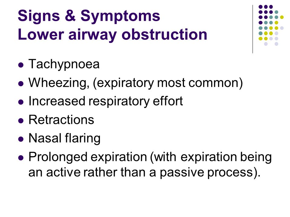 Signs & Symptoms Lower airway obstruction Tachypnoea Wheezing, (expiratory most common) Increased respiratory effort Retractions Nasal flaring Prolong