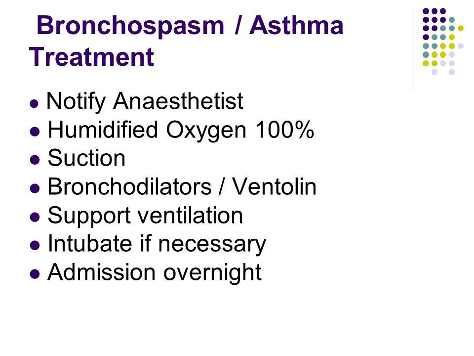 Bronchospasm / Asthma Treatment Notify Anaesthetist Humidified Oxygen 100% Suction Bronchodilators / Ventolin Support ventilation Intubate if necessar