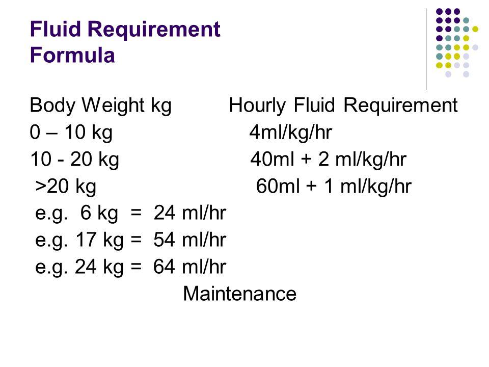 Fluid Requirement Formula Body Weight kg Hourly Fluid Requirement 0 – 10 kg 4ml/kg/hr 10 - 20 kg 40ml + 2 ml/kg/hr >20 kg 60ml + 1 ml/kg/hr e.g. 6 kg