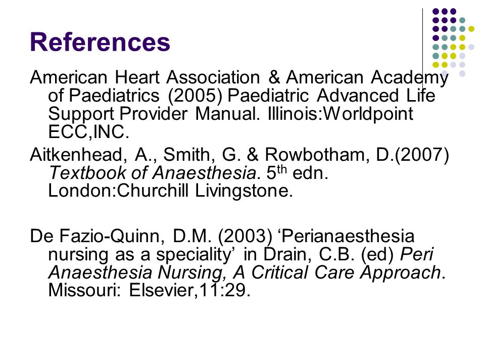 References American Heart Association & American Academy of Paediatrics (2005) Paediatric Advanced Life Support Provider Manual. Illinois:Worldpoint E