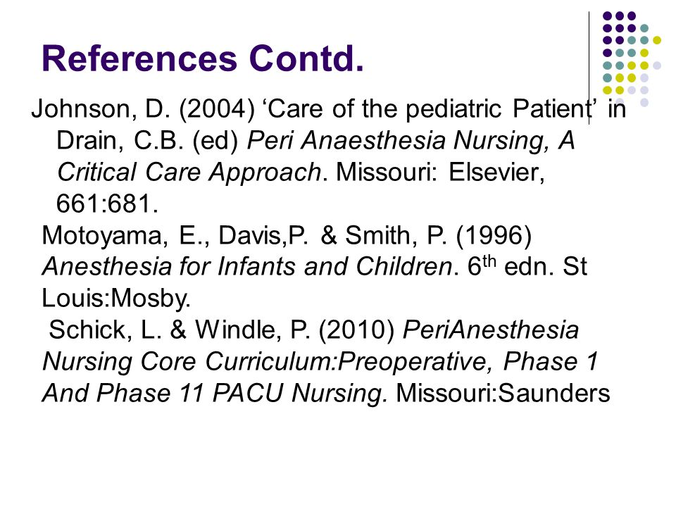 References Contd. Johnson, D. (2004) 'Care of the pediatric Patient' in Drain, C.B. (ed) Peri Anaesthesia Nursing, A Critical Care Approach. Missouri: