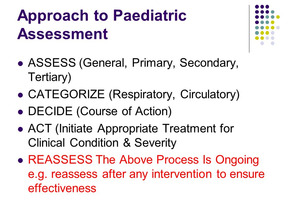 Approach to Paediatric Assessment ASSESS (General, Primary, Secondary, Tertiary) CATEGORIZE (Respiratory, Circulatory) DECIDE (Course of Action) ACT (Initiate Appropriate Treatment for Clinical Condition & Severity REASSESS The Above Process Is Ongoing e.g.