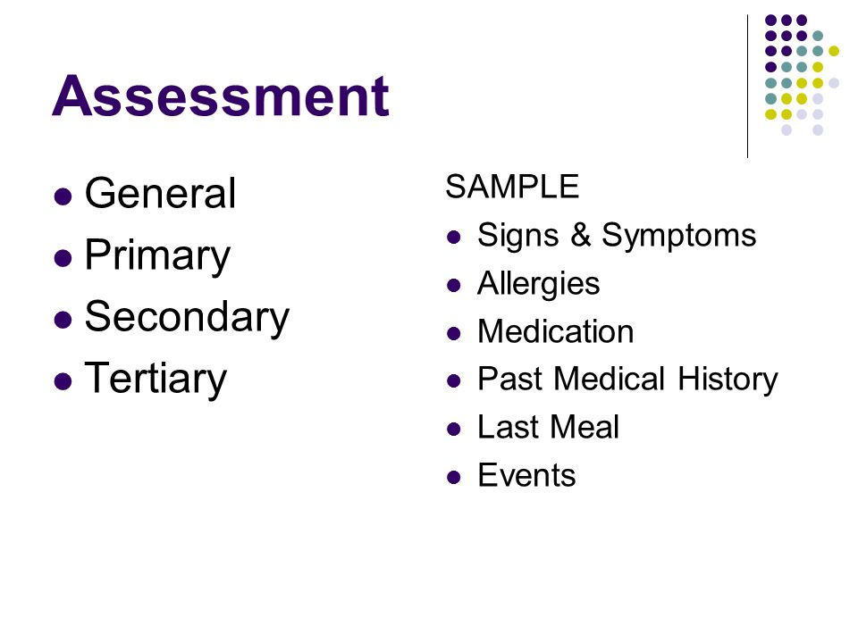 Assessment General Primary Secondary Tertiary SAMPLE Signs & Symptoms Allergies Medication Past Medical History Last Meal Events
