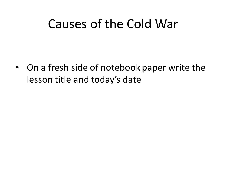 Causes of the Cold War On a fresh side of notebook paper write the lesson title and today's date