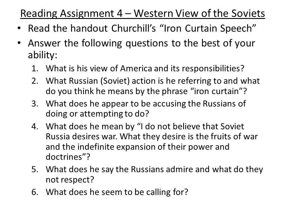 Reading Assignment 4 – Western View of the Soviets Read the handout Churchill's Iron Curtain Speech Answer the following questions to the best of your ability: 1.What is his view of America and its responsibilities.
