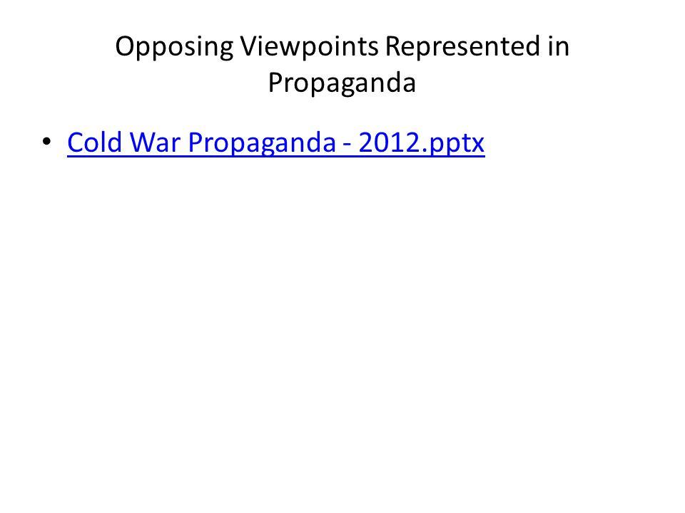 Opposing Viewpoints Represented in Propaganda Cold War Propaganda - 2012.pptx