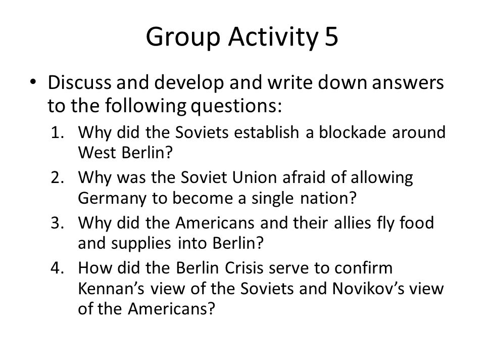 Group Activity 5 Discuss and develop and write down answers to the following questions: 1.Why did the Soviets establish a blockade around West Berlin.