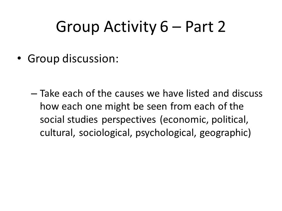 Group Activity 6 – Part 2 Group discussion: – Take each of the causes we have listed and discuss how each one might be seen from each of the social st