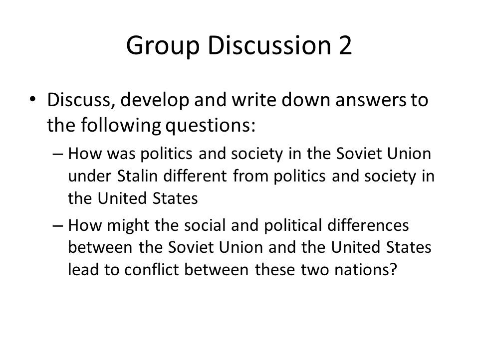 Group Discussion 2 Discuss, develop and write down answers to the following questions: – How was politics and society in the Soviet Union under Stalin