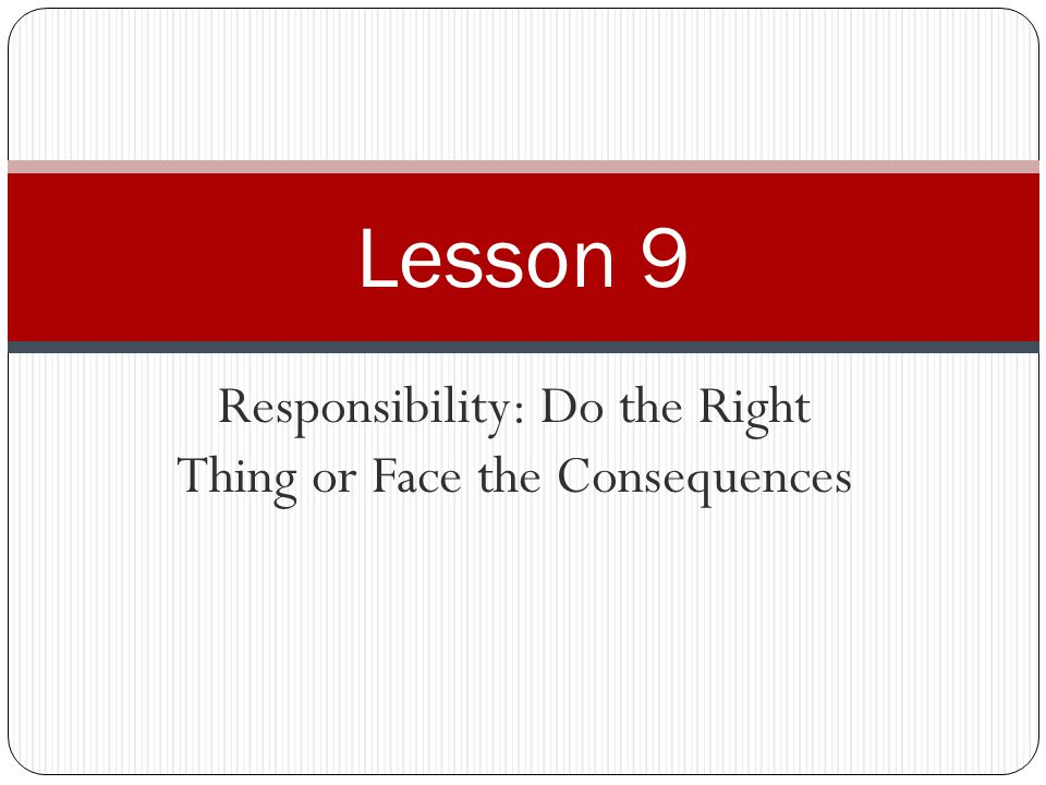 Responsibility: Do the Right Thing or Face the Consequences Lesson 9
