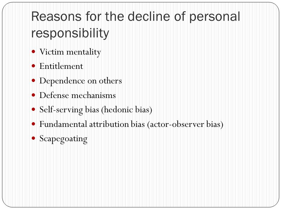 Reasons for the decline of personal responsibility Victim mentality Entitlement Dependence on others Defense mechanisms Self-serving bias (hedonic bias) Fundamental attribution bias (actor-observer bias) Scapegoating