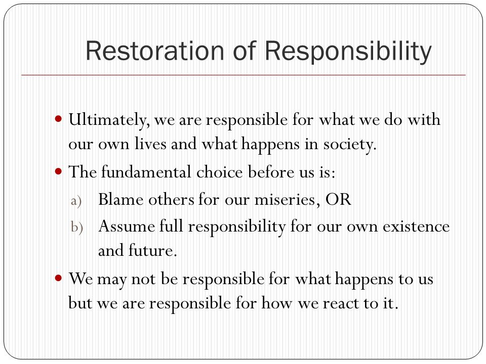Restoration of Responsibility Ultimately, we are responsible for what we do with our own lives and what happens in society.