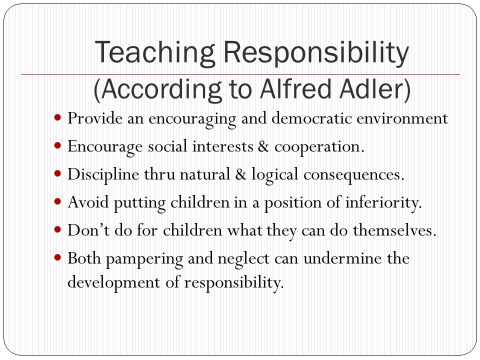 Teaching Responsibility (According to Alfred Adler) Provide an encouraging and democratic environment Encourage social interests & cooperation.