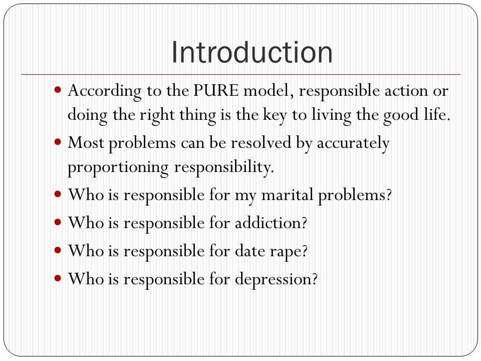 Introduction According to the PURE model, responsible action or doing the right thing is the key to living the good life.