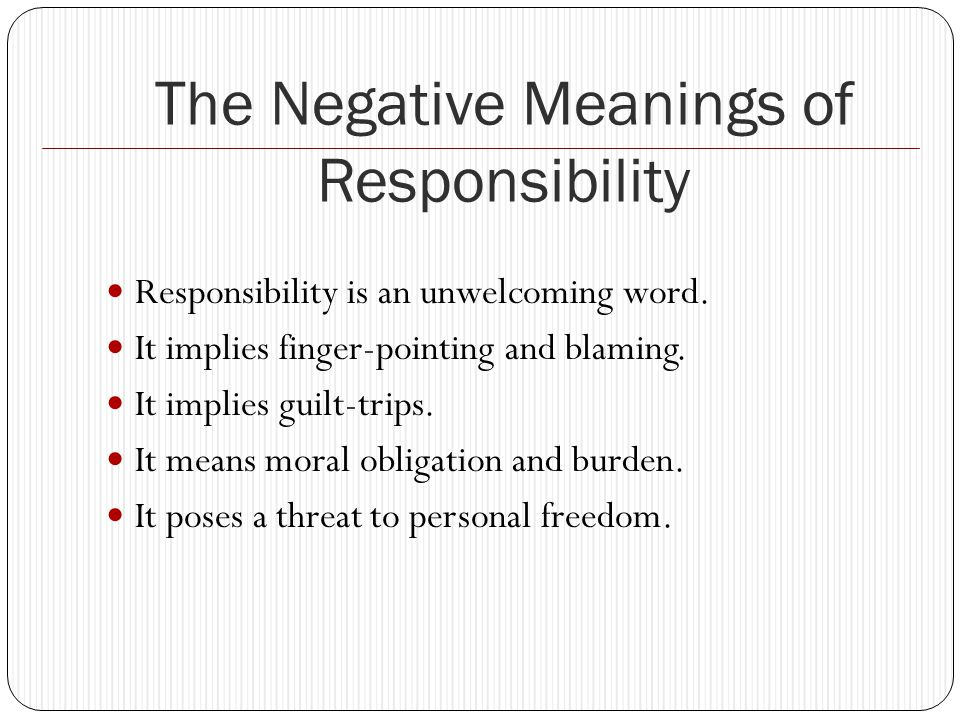 The Negative Meanings of Responsibility Responsibility is an unwelcoming word.