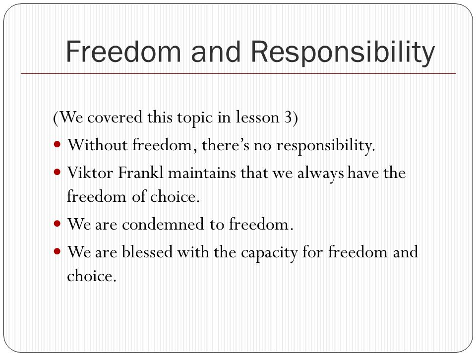 Freedom and Responsibility (We covered this topic in lesson 3) Without freedom, there's no responsibility.
