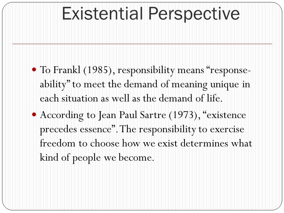Existential Perspective To Frankl (1985), responsibility means response- ability to meet the demand of meaning unique in each situation as well as the demand of life.