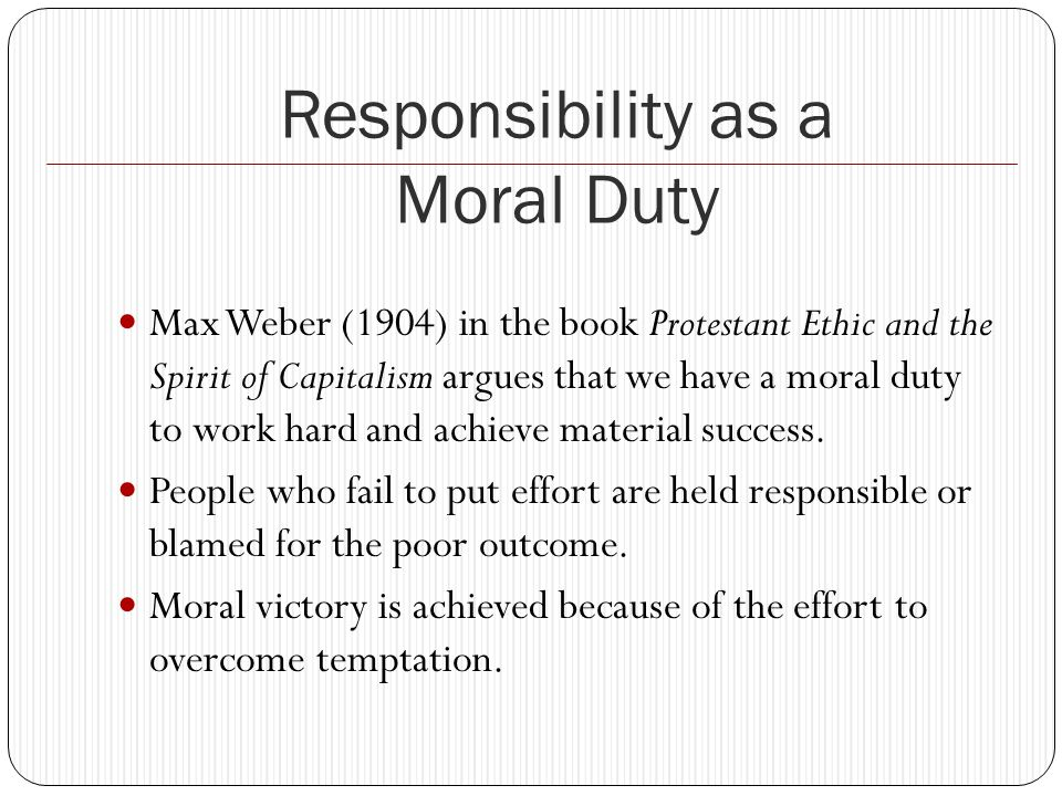 Responsibility as a Moral Duty Max Weber (1904) in the book Protestant Ethic and the Spirit of Capitalism argues that we have a moral duty to work hard and achieve material success.