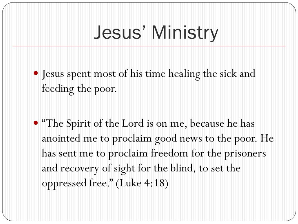 Jesus' Ministry Jesus spent most of his time healing the sick and feeding the poor.