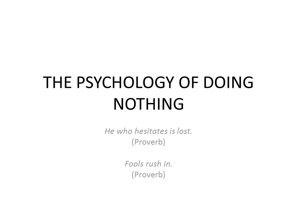 THE PSYCHOLOGY OF DOING NOTHING He who hesitates is lost. (Proverb) Fools rush in. (Proverb)