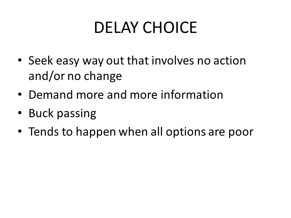 DELAY CHOICE Seek easy way out that involves no action and/or no change Demand more and more information Buck passing Tends to happen when all options