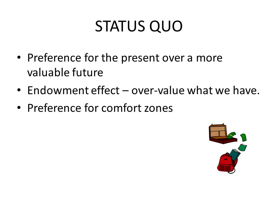 STATUS QUO Preference for the present over a more valuable future Endowment effect – over-value what we have. Preference for comfort zones