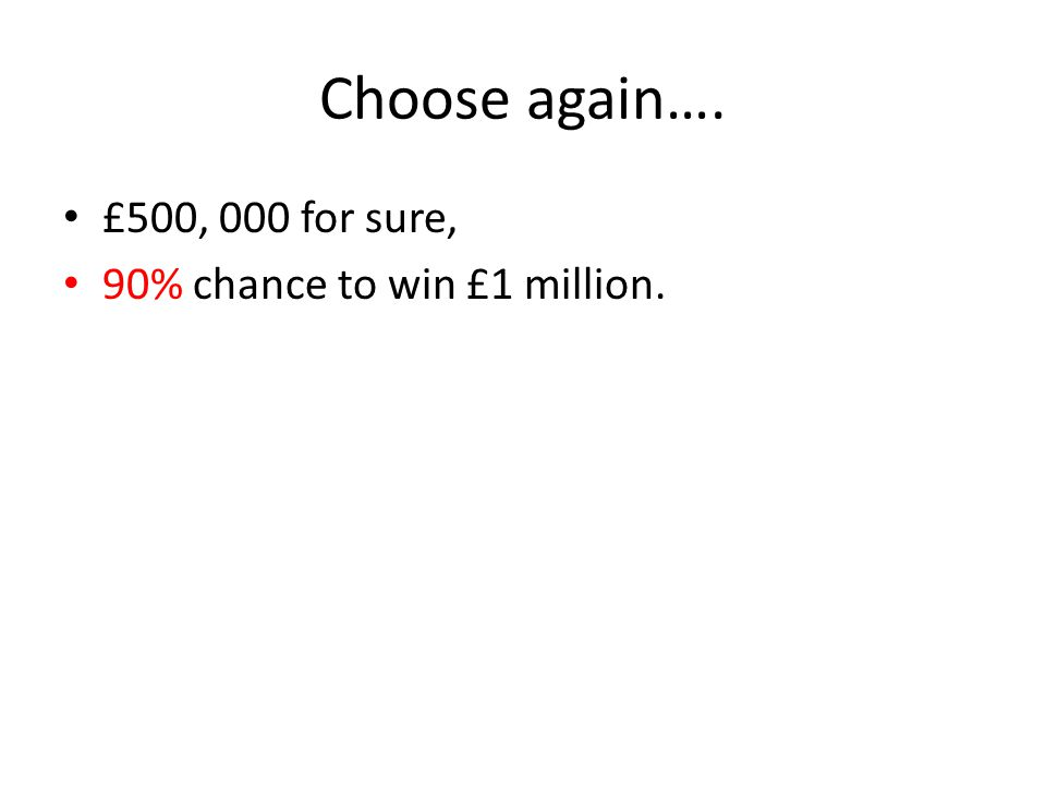 Choose again…. £500, 000 for sure, 90% chance to win £1 million.