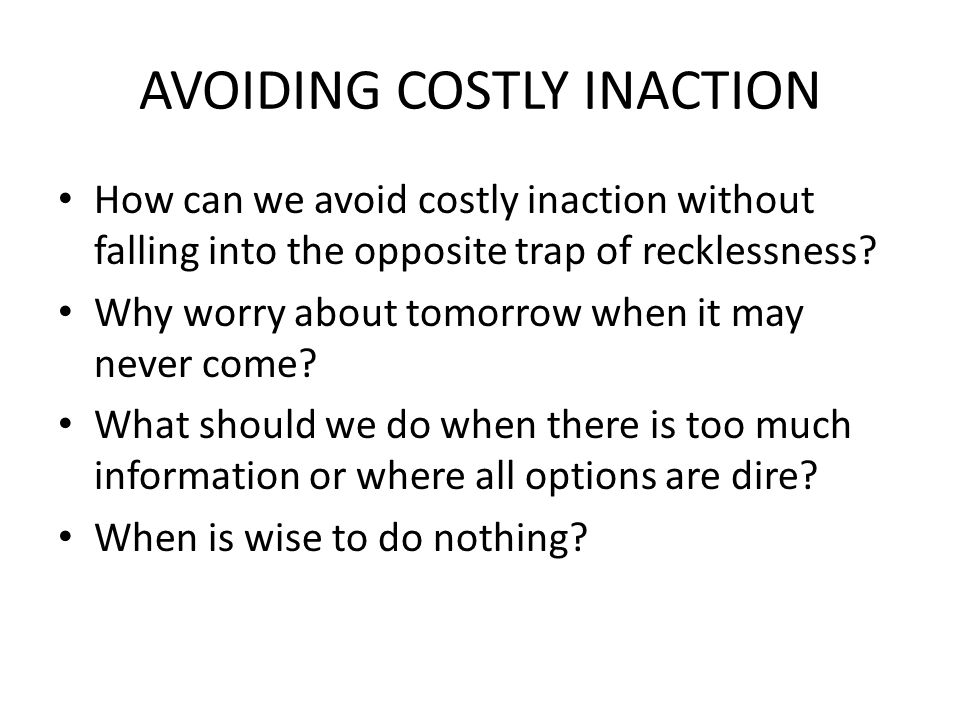 AVOIDING COSTLY INACTION How can we avoid costly inaction without falling into the opposite trap of recklessness.